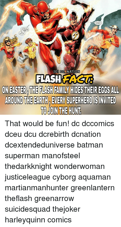 Memes, 🤖, and Flash: IG DC  NATION  FLASH  ON EASTER THE FLASH FAMILY HIDESTHEIR EGGS ALL  AROUND THEEARTH EVERY SUPERHERO ISINVITED  TO JOIN THE HUNT That would be fun! dc dccomics dceu dcu dcrebirth dcnation dcextendeduniverse batman superman manofsteel thedarkknight wonderwoman justiceleague cyborg aquaman martianmanhunter greenlantern theflash greenarrow suicidesquad thejoker harleyquinn comics