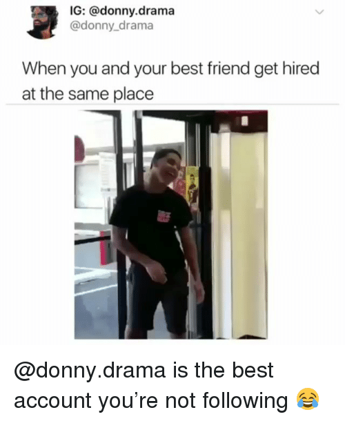 Best Friend, Best, and Dank Memes: IG: @donny.drama  @donny drama  When you and your best friend get hired  at the same place @donny.drama is the best account you're not following 😂