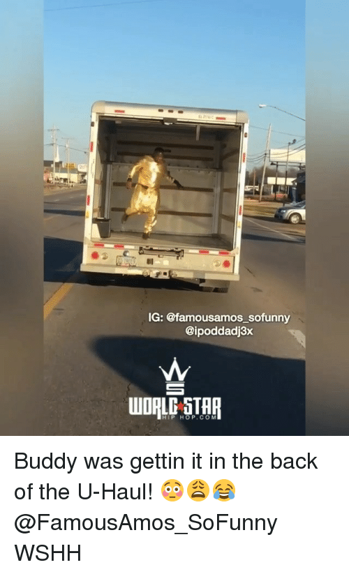 Memes, Wshh, and Hip Hop: IG: @famousamos_sofunny  @ipoddadj3x  HIP HOP. COM Buddy was gettin it in the back of the U-Haul! 😳😩😂 @FamousAmos_SoFunny WSHH