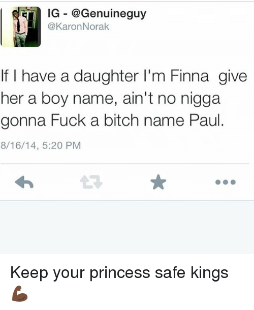 Bitch, Memes, and Fuck: IG -@Genuineguy  @KaronNorak  If I have a daughter I'm Finna give  her a boy name, ain't no nigga  gonna Fuck a bitch name Paul.  8/16/14, 5:20 PM Keep your princess safe kings 💪🏿