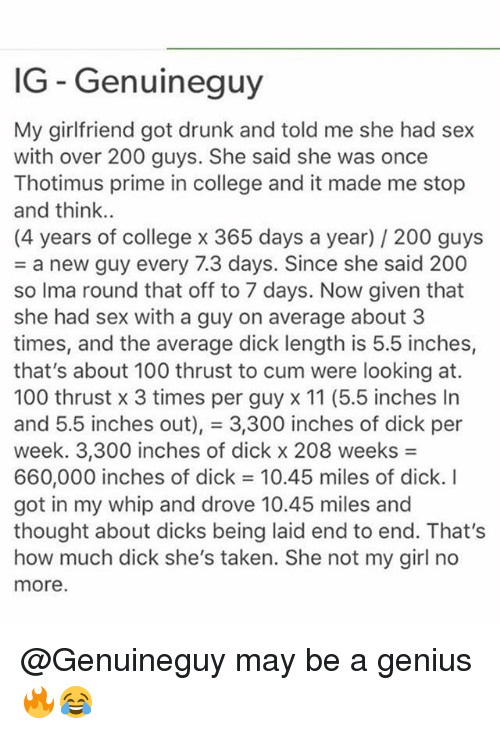 Anaconda, Bailey Jay, and College: IG - Genuineguy  My girlfriend got drunk and told me she had sex  with over 200 guys. She said she was once  Thotimus prime in college and it made me stop  and think.  (4 years of college x 365 days a year) 200 guys  = a new guy every 7.3 days. Since she said 200  so Ima round that off to 7 days. Now given that  she had sex with a guy on average about 3  times, and the average dick length is 5.5 inches,  that's about 100 thrust to cum were looking at.  100 thrust x 3 times per guy x 11 (5.5 inches In  and 5.5 inches out), = 3,300 inches of dick per  week. 3,300 inches of dick x 208 weeks =  660,000 inches of dick = 10.45 miles of dick. I  got in my whip and drove 10.45 miles and  thought about dicks being laid end to end. That's  how much dick she's taken. She not my girl no  more @Genuineguy may be a genius 🔥😂