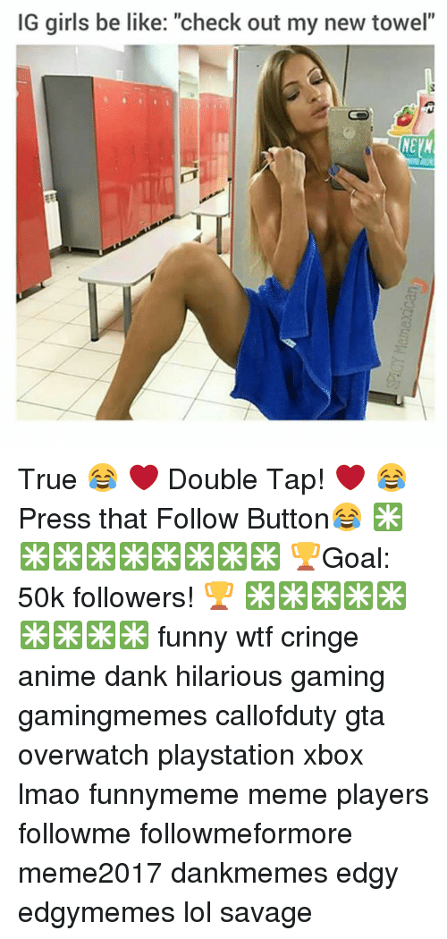 "Anime, Be Like, and Dank: IG girls be like: ""check out my new towel""  NEV True 😂 ❤ Double Tap! ❤ 😂 Press that Follow Button😂 ✳✳✳✳✳✳✳✳✳ 🏆Goal: 50k followers! 🏆 ✳✳✳✳✳✳✳✳✳ funny wtf cringe anime dank hilarious gaming gamingmemes callofduty gta overwatch playstation xbox lmao funnymeme meme players followme followmeformore meme2017 dankmemes edgy edgymemes lol savage"