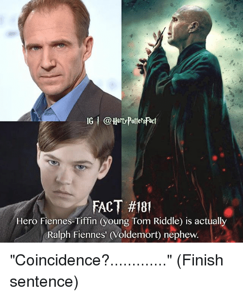 "tom riddle: IG @Hard PotetsFact  FACT #181  Hero Fiennes-Tiffin (young Tom Riddle) is actually  Ralph Fiennes' (Voldemort) nephew. ""Coincidence?............."" (Finish sentence)"