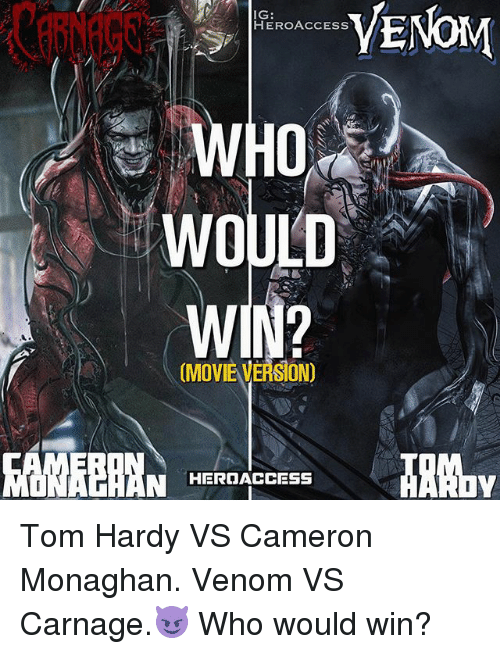 Memes, Tom Hardy, and Movie: IG:  HEROACCESS  VENOM  WOULD  (MOVIE VERSION)  NROAC  HEROACCESS Tom Hardy VS Cameron Monaghan. Venom VS Carnage.😈 Who would win?