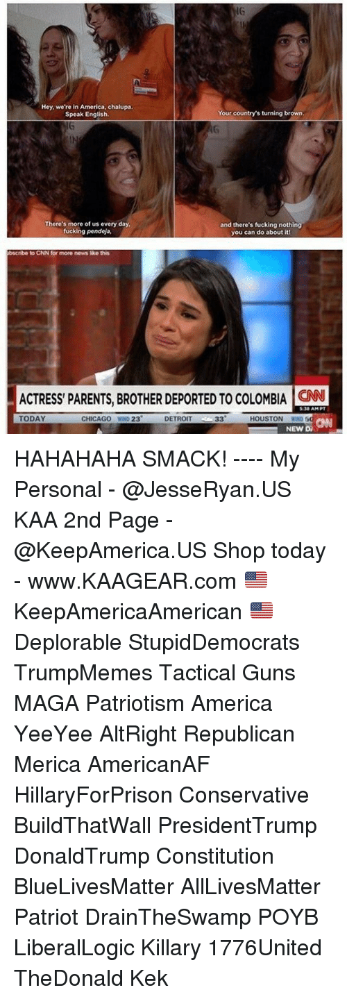 republicanism: IG  Hey, we're in America, chalupa.  Speak English.  Your country's turning brown  There's more of us every day  fucking pendeja,  and there's fucking nothing  you can do about itl  bscribe  to CNN for more news ike this  ACTRESS PARENTS, BROTHER DEPORTED TO COLOMBIA ON  :30 AMPT  TODAY  CHICAGO WIND 23  DETROIT  CANN  HOUSTON WIN  NEW DA HAHAHAHA SMACK! ---- My Personal - @JesseRyan.US KAA 2nd Page - @KeepAmerica.US Shop today - www.KAAGEAR.com 🇺🇸 KeepAmericaAmerican 🇺🇸 Deplorable StupidDemocrats TrumpMemes Tactical Guns MAGA Patriotism America YeeYee AltRight Republican Merica AmericanAF HillaryForPrison Conservative BuildThatWall PresidentTrump DonaldTrump Constitution BlueLivesMatter AllLivesMatter Patriot DrainTheSwamp POYB LiberalLogic Killary 1776United TheDonald Kek
