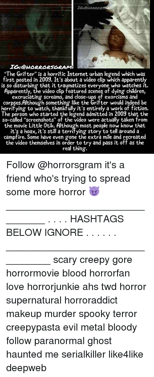 """Apparently, Children, and Creepy: IG@HORRAR RAG  IO:@HORRORSGRAM  """"The Gritter"""" is a horritic Internet urban legend which was  first posted in 2009. It's about a video clip which apparently  is so disturbing that it traumatizes everyone who watches it  Apparently, the video clip featured scenes of dying children,  excrucíating screams, and close-ups of exorcisms and  corpses.Although something like the Grifter would indeed be  horrifying to watch, thankfully it's entirely a work of fiction.  The person who started the legend admitted in 2009 that the  so-called """"screenshots"""" of the video were actually taken from  the movie Little 0tik. Although most people now know that.  it'ş a hoax, it's still a territying story to tell around a  campfire. Some have even gone the extra mile and recreated  the video themselves in order to try and pass it off as the  real thing.  the video themselves in order o try and pssit off as the Follow @horrorsgram it's a friend who's trying to spread some more horror 😈 ________________________________ . . . . HASHTAGS BELOW IGNORE . . . . . . _________________________________ scary creepy gore horrormovie blood horrorfan love horrorjunkie ahs twd horror supernatural horroraddict makeup murder spooky terror creepypasta evil metal bloody follow paranormal ghost haunted me serialkiller like4like deepweb"""
