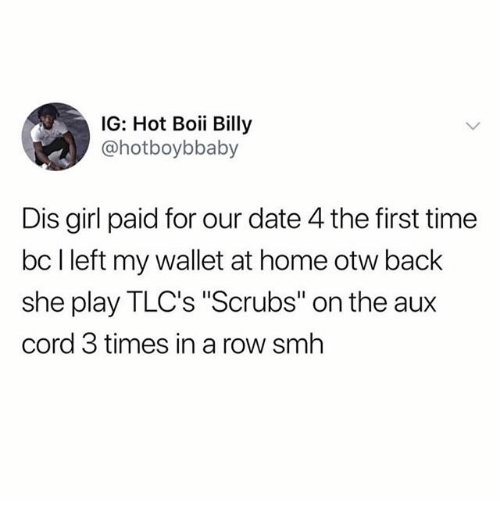 "Boii: IG: Hot Boii Billy  @hotboybbaby  Dis girl paid for our date 4 the first time  bc l left my wallet at home otw back  she play TLC's ""Scrubs"" on the aux  cord 3 times in a row smh"