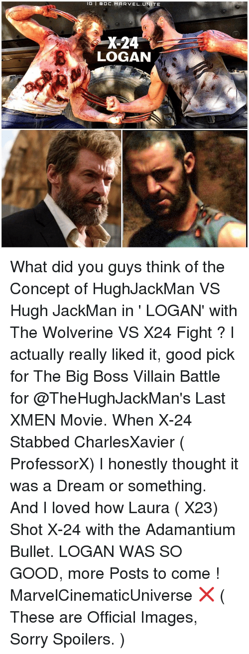 A Dream: IG I DC. MARVEL. TE  X-24  LOGAN What did you guys think of the Concept of HughJackMan VS Hugh JackMan in ' LOGAN' with The Wolverine VS X24 Fight ? I actually really liked it, good pick for The Big Boss Villain Battle for @TheHughJackMan's Last XMEN Movie. When X-24 Stabbed CharlesXavier ( ProfessorX) I honestly thought it was a Dream or something. And I loved how Laura ( X23) Shot X-24 with the Adamantium Bullet. LOGAN WAS SO GOOD, more Posts to come ! MarvelCinematicUniverse ❌ ( These are Official Images, Sorry Spoilers. )