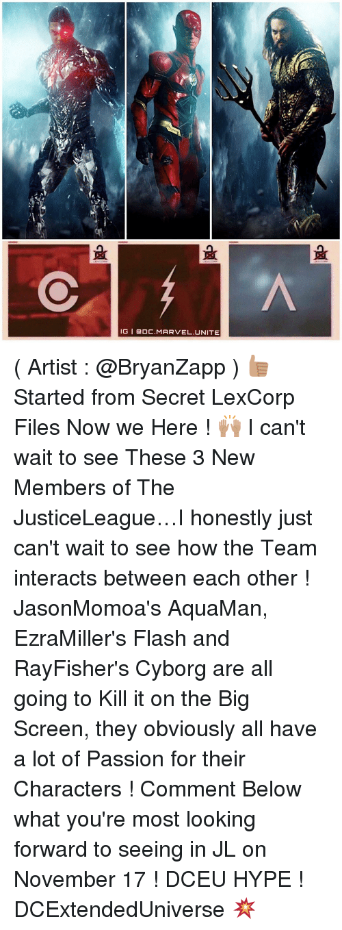 Memes, 🤖, and Cyborg: IG I DOC. MARVEL. UNITE ( Artist : @BryanZapp ) 👍🏽 Started from Secret LexCorp Files Now we Here ! 🙌🏽 I can't wait to see These 3 New Members of The JusticeLeague…I honestly just can't wait to see how the Team interacts between each other ! JasonMomoa's AquaMan, EzraMiller's Flash and RayFisher's Cyborg are all going to Kill it on the Big Screen, they obviously all have a lot of Passion for their Characters ! Comment Below what you're most looking forward to seeing in JL on November 17 ! DCEU HYPE ! DCExtendedUniverse 💥
