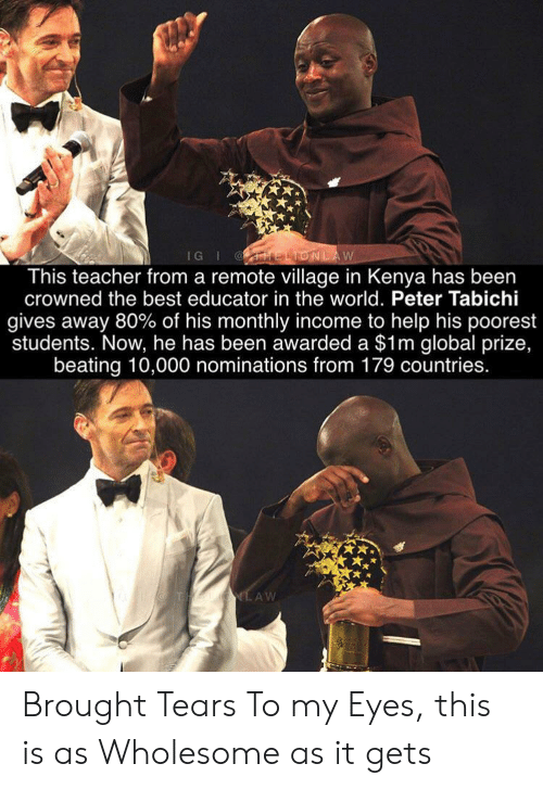 prize: IG I ELIONLAW  This teacher from a remote village in Kenya has been  crowned the best educator in the world. Peter Tabichi  gives away 80% of his monthly income to help his poorest  students. Now, he has been awarded a $1m global prize,  beating 10,000 nominations from 179 countries.  THAUIG.AW Brought Tears To my Eyes, this is as Wholesome as it gets