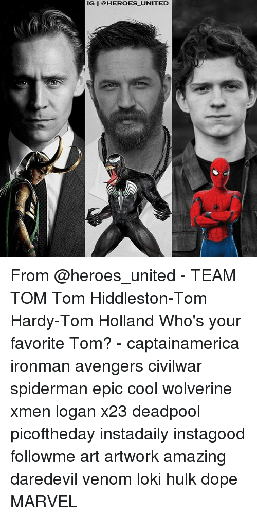 Dope, Memes, and Tom Hardy: IG I @HEROES_ UNITED From @heroes_united - TEAM TOM Tom Hiddleston-Tom Hardy-Tom Holland Who's your favorite Tom? - captainamerica ironman avengers civilwar spiderman epic cool wolverine xmen logan x23 deadpool picoftheday instadaily instagood followme art artwork amazing daredevil venom loki hulk dope MARVEL