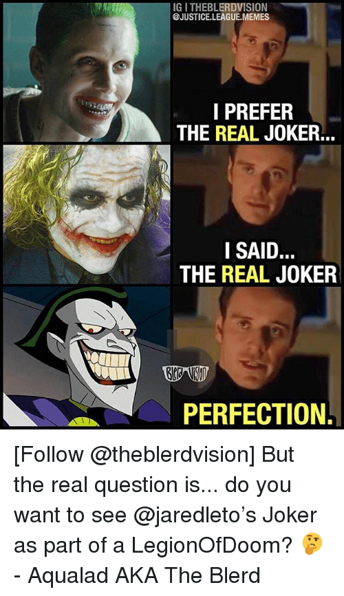 League Memes: IG I THEBLERDVISION  @JUSTICE.LEAGUE.MEMES  I PREFER  THE REAL JOKER...  SAID  THE REAL JOKER  PERFECTION. [Follow @theblerdvision] But the real question is... do you want to see @jaredleto's Joker as part of a LegionOfDoom? 🤔 - Aqualad AKA The Blerd