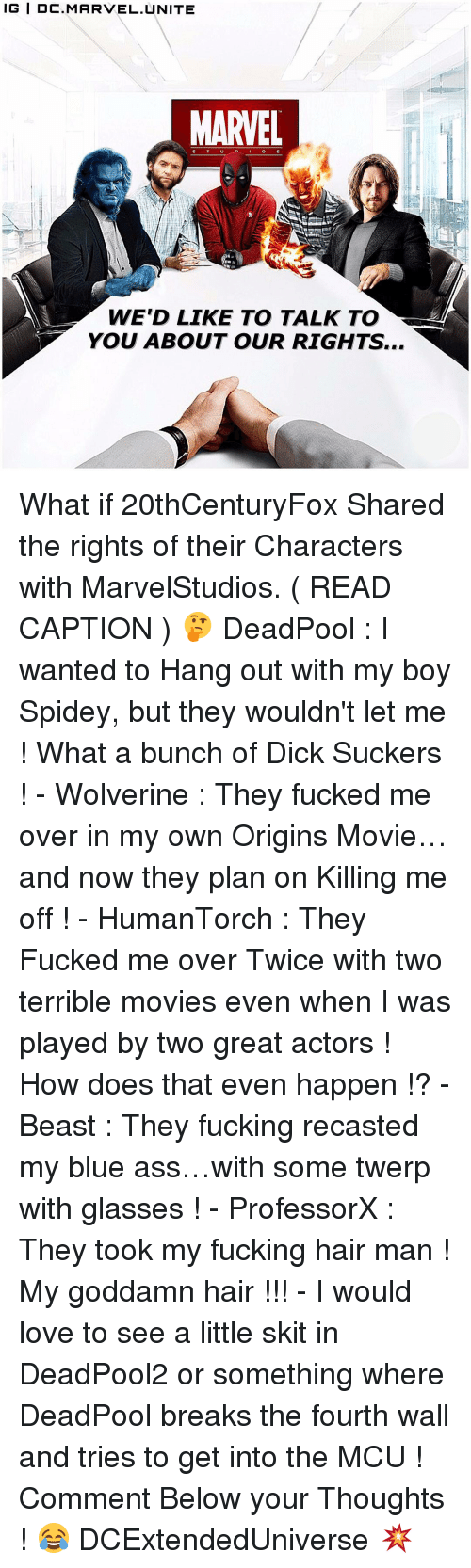 fourth wall: IG IDC. MARVEL UNITE  MARVEL  WE'D LIKE TO TALK TO  YOU ABOUT OUR RIGHTS... What if 20thCenturyFox Shared the rights of their Characters with MarvelStudios. ( READ CAPTION ) 🤔 DeadPool : I wanted to Hang out with my boy Spidey, but they wouldn't let me ! What a bunch of Dick Suckers ! - Wolverine : They fucked me over in my own Origins Movie…and now they plan on Killing me off ! - HumanTorch : They Fucked me over Twice with two terrible movies even when I was played by two great actors ! How does that even happen !? - Beast : They fucking recasted my blue ass…with some twerp with glasses ! - ProfessorX : They took my fucking hair man ! My goddamn hair !!! - I would love to see a little skit in DeadPool2 or something where DeadPool breaks the fourth wall and tries to get into the MCU ! Comment Below your Thoughts ! 😂 DCExtendedUniverse 💥