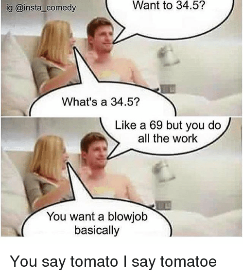 Blowjob, Memes, and Work: ig @insta comedy  Want to 34.5?  What's a 34.5?  Like a 69 but you do  all the work  You want a blowjob  basically You say tomato I say tomatoe