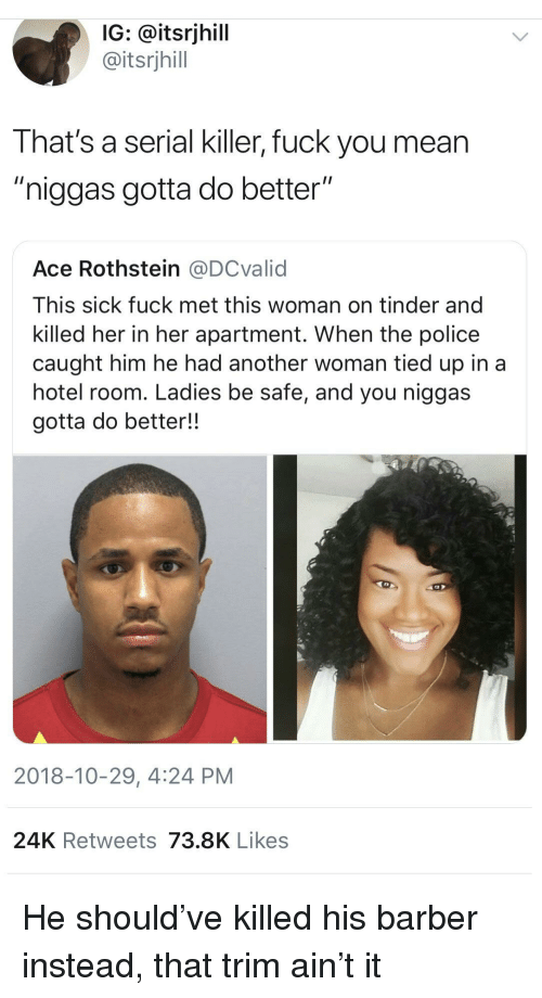"""hotel room: IG: @itsrjhill  @itsrjhill  That's a serial killer, fuck you mean  """"niggas gotta do better""""  Ace Rothstein @DCvalid  This sick fuck met this woman on tinder and  killed her in her apartment. When the police  caught him he had another woman tied up in a  hotel room. Ladies be safe, and you niggas  gotta do better!!  2018-10-29, 4:24 PM  24K Retweets 73.8K Likes He should've killed his barber instead, that trim ain't it"""