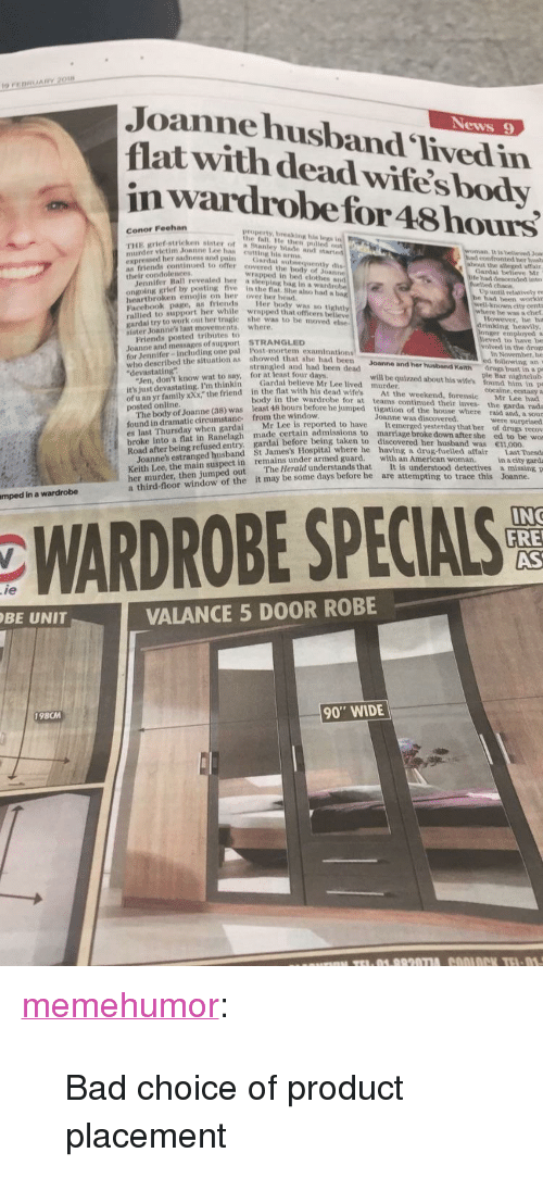 """herald: Ig  Joannehusband Tived in  flat with dead wifesbody  in wardrobefor 48hours  News 9  IV  Conor Feehan  ruE grief-stricken sister ota stanley blade and  property, breaking his  the fall He then p  murder victim Jonnne lee has eut  ex  as friends continued to  their condolencers  It is beleved Jok  her sadnesn and pain Gardai obsequently  confronted her busth  the alezed affair  offer eovered the body of Joanne  wrapped in bed clothes and  Gardal believe Mr  tall revealed her a sleeping bag in a wardro  by posting five in the fnat. She alno had a  had dencended into  chace  Up until relatively re  had been workin  known eity centa  he was a chet  However, he ha  heartbroken emjis n er over her hend  Facebook page, as friends er  rallied to support her while wrapped that officers belleve  body was so tight  to work out her tragle  she was to be moved  rinking heavily  sister Joannes last movements where.  Friends posted tributes to  Joanne and messages of support STRANGLED  for Jennifer-including one pal Post-mortem ex  who described the situation as showed that she a h  """"devastating""""  to have be  in the dru  examinations  In November, he  strangled and had been dead  and her husband Keith drugı  ust in a p  ple Bar nightelub  """"Jen, don't know wat to say, for at least four days.  it's just devastating. I'm thinkin Gardai believe  of u an yr family xXx,"""" the friend  posted online  will be quizzed about his wifes found him in pe  Mr Lee lived  murder  in the flat with his dead wifes At the weekend, forensie Mr Lee had  in the wardrobe for at teams continued their Inves the garda rada  48 hours before he jumped tigation of the house where raid and, a sour  found in dramatic cireumstane- from the window  es last Thursday when gardai Mr Lce  broke Into a flat in Ranelagh made certain admissions to  Joanne was discovered.  surprised  is reported to have Itemerged yesterday that her of drugs recov  marríage broke down after she ed to be wos  usedl entry. gardai befor"""