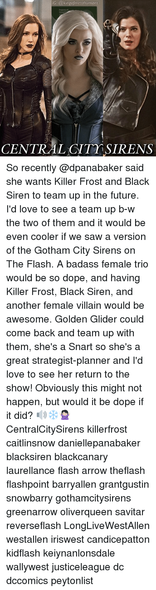 Sirening: IG: @kingofmetahumans  CENTRAL CITT SIRENS So recently @dpanabaker said she wants Killer Frost and Black Siren to team up in the future. I'd love to see a team up b-w the two of them and it would be even cooler if we saw a version of the Gotham City Sirens on The Flash. A badass female trio would be so dope, and having Killer Frost, Black Siren, and another female villain would be awesome. Golden Glider could come back and team up with them, she's a Snart so she's a great strategist-planner and I'd love to see her return to the show! Obviously this might not happen, but would it be dope if it did? 🔊❄️🙅🏻 CentralCitySirens killerfrost caitlinsnow daniellepanabaker blacksiren blackcanary laurellance flash arrow theflash flashpoint barryallen grantgustin snowbarry gothamcitysirens greenarrow oliverqueen savitar reverseflash LongLiveWestAllen westallen iriswest candicepatton kidflash keiynanlonsdale wallywest justiceleague dc dccomics peytonlist