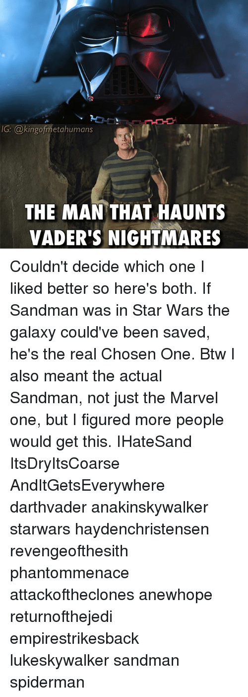 Memes, Sandman, and Star Wars: IG: @kingofmetahumans  THE MAN THAT HAUNTS  VADER'S NIGHTMARES Couldn't decide which one I liked better so here's both. If Sandman was in Star Wars the galaxy could've been saved, he's the real Chosen One. Btw I also meant the actual Sandman, not just the Marvel one, but I figured more people would get this. IHateSand ItsDryItsCoarse AndItGetsEverywhere darthvader anakinskywalker starwars haydenchristensen revengeofthesith phantommenace attackoftheclones anewhope returnofthejedi empirestrikesback lukeskywalker sandman spiderman