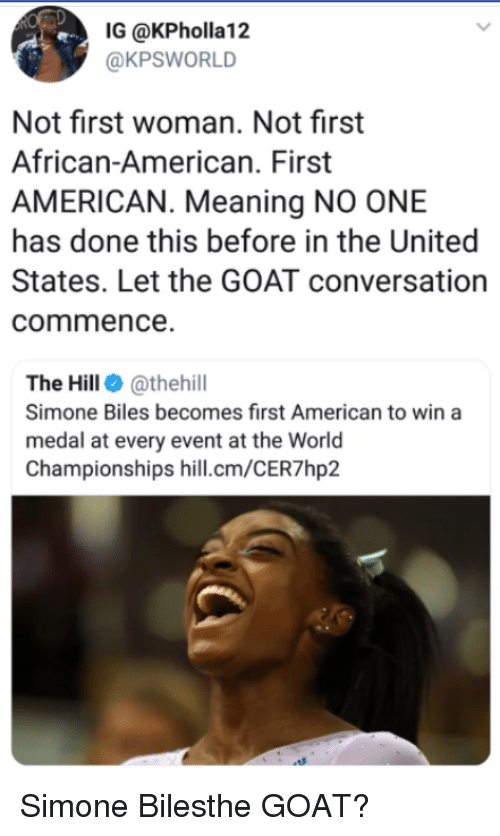 simone biles: IG @KPholla12  @KPSWORLD  Not first woman. Not first  African-American. First  AMERICAN. Meaning NO ONE  has done this before in the United  States. Let the GOAT conversation  commence.  The Hill @thehill  Simone Biles becomes first American to win a  medal at every event at the World  Championships hill.cm/CER7hp2 Simone Bilesthe GOAT?