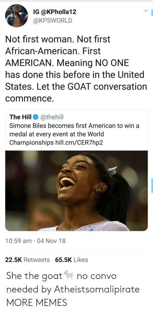 simone biles: IG @KPholla12  @KPSWORLD  Not first woman. Not first  African-American. First  AMERICAN. Meaning NO ONE  has done this before in the United  States. Let the GOAT conversation  commence  The Hill @thehill  Simone Biles becomes first American to win a  medal at every event at the Worid  Championships hill.cm/CER7hp2  10:59 am 04 Nov 18  22.5K Retweets 65.5K Likes She the goat🐐 no convo needed by Atheistsomalipirate MORE MEMES