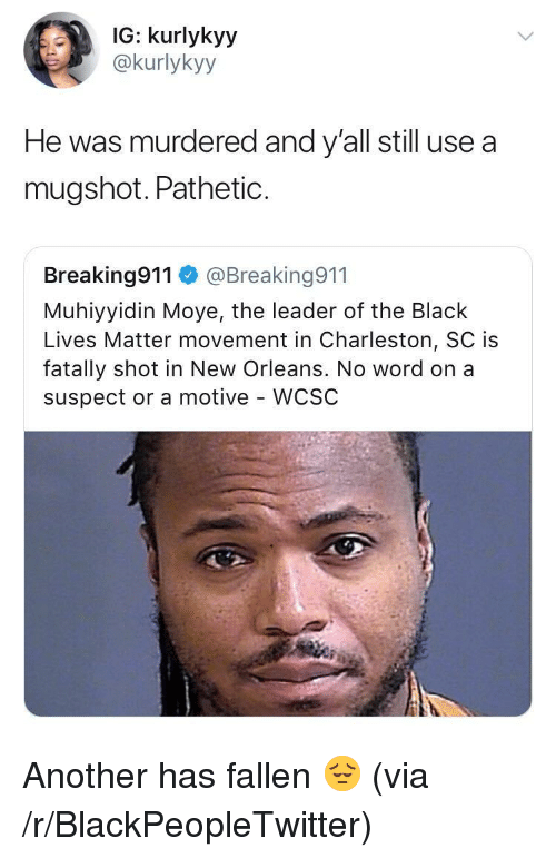 Charleston: IG: kurlykyy  @kurlykyy  He was murdered and y'all still use a  mugshot. PathetiC.  Breaking911@Breaking911  Muhiyyidin Moye, the leader of the Black  Lives Matter movement in Charleston, SC is  fatally shot in New Orleans. No word on a  suspect or a motive - WCSC <p>Another has fallen 😔 (via /r/BlackPeopleTwitter)</p>