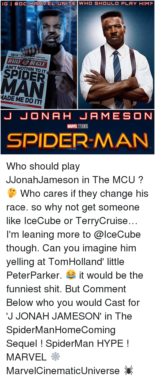 icecube: IG l CAMARVEL UNITE WHO SHOULD PLAY HIM?  MELE  TVOTE TRUMP  DAILI BUGLE  SPIDER  MADE ME DO IT!  J JONA H JAMES ON  MARVEL STUDIOS  SPIDERMAN Who should play JJonahJameson in The MCU ? 🤔 Who cares if they change his race. so why not get someone like IceCube or TerryCruise…I'm leaning more to @IceCube though. Can you imagine him yelling at TomHolland' little PeterParker. 😂 it would be the funniest shit. But Comment Below who you would Cast for 'J JONAH JAMESON' in The SpiderManHomeComing Sequel ! SpiderMan HYPE ! MARVEL 🕸 MarvelCinematicUniverse 🕷