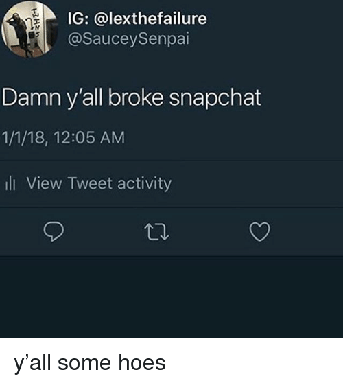 Hoes, Memes, and Snapchat: IG: @lexthefailure  @SauceySenpai  Damn y'all broke snapchat  1/1/18, 12:05 AM  li View Tweet activity y'all some hoes