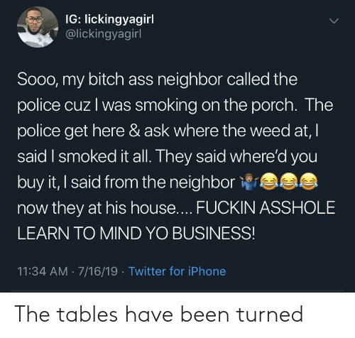 My Bitch: IG: lickingyagirl  @lickingyagirl  LL  Soo0, my bitch ass neighbor called the  police cuz I was smoking on the porch. The  police get here & ask where the weed at, I  said I smoked it all. They said where'd you  buy it, I said from the neighbor  now they at his house.... FUCKIN ASSHOLE  LEARN TO MIND YO BUSINESS!  11:34 AM 7/16/19 Twitter for iPhone The tables have been turned