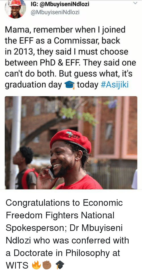 freedom fighters: IG: @MbuyiseniNdlozi  @MbuyiseniNdlozi  Mama, remember when I joined  the EFF as a Commissar, back  in 2013, they said I must choose  between PhD & EFF. They said one  can't do both. But guess what, it's  graduation day today Congratulations to Economic Freedom Fighters National Spokesperson; Dr Mbuyiseni Ndlozi who was conferred with a Doctorate in Philosophy at WITS 🔥✊🏾 🎓