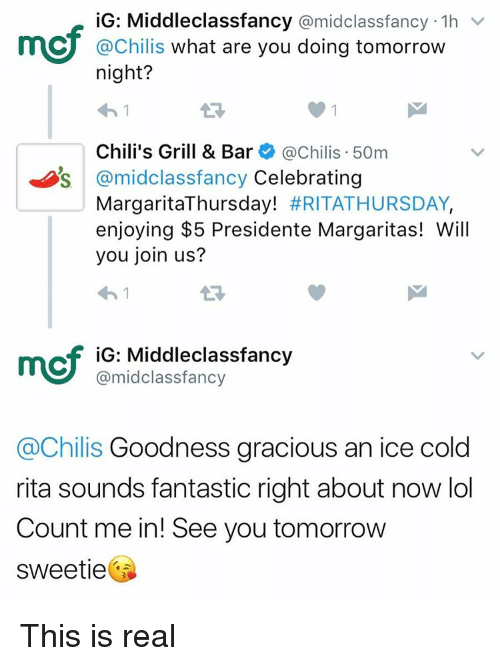 count me in: iG: Middleclassfancy  @midclassfancy 1h  v  CU @Chilis  what are you doing tomorrow  night?  Chili's Grill & Bar  @Chilis 50m  Os @mid Classfancy Celebrating  Margarita Thursday! #RITATHURSDAY,  enjoying $5 Presidente Margaritas! Will  you join us?  mcf iG: Middle class fancy  @midclassfancy  achilis Goodness gracious an ice cold  rita sounds fantastic right about now lol  Count me in! See you tomorrow  Sweetie This is real