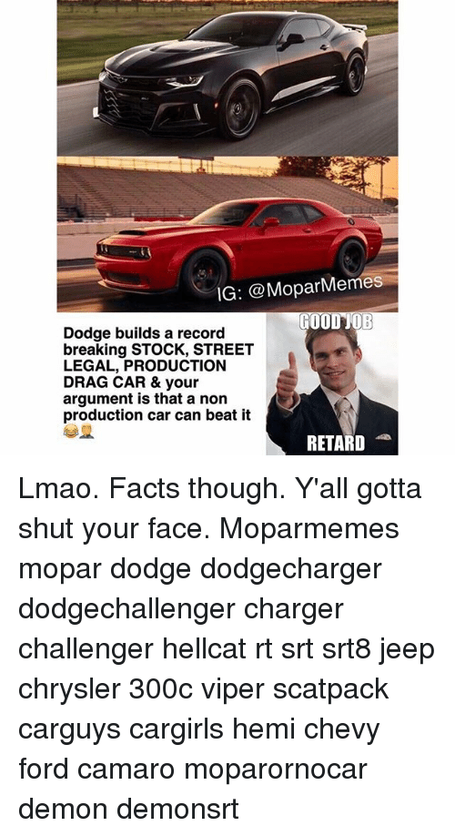 Fords: IG: @Mopar Memes  GOOD JOB  Dodge builds a record  breaking STOCK, STREET  LEGAL, PRODUCTION  DRAG CAR & your  argument is that a non  production car can beat it  RETARD Lmao. Facts though. Y'all gotta shut your face. Moparmemes mopar dodge dodgecharger dodgechallenger charger challenger hellcat rt srt srt8 jeep chrysler 300c viper scatpack carguys cargirls hemi chevy ford camaro moparornocar demon demonsrt