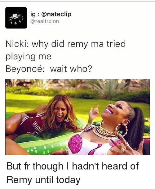 remy ma: ig @nate clip  arealtrxion  Nicki: why did remy ma tried  playing me  Beyoncé: wait who? But fr though I hadn't heard of Remy until today