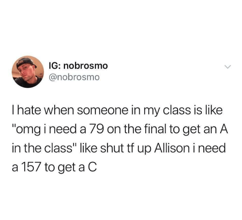 "Like Omg: IG: nobrosmo  @nobrosmo  I hate when someone in my class is like  ""omg i need a 79 on the final to get an A  in the class"" like shut tf up Allison i need  a 157 to get a C"