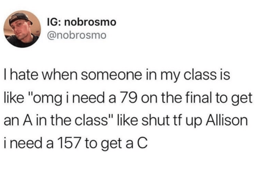 "Like Omg: IG: nobrosmo  @nobrosmo  Ihate when someone in my class is  like ""omg i need a 79 on the final to get  an A in the class"" like shut tf up Allison  ineed a 157 to get a C"