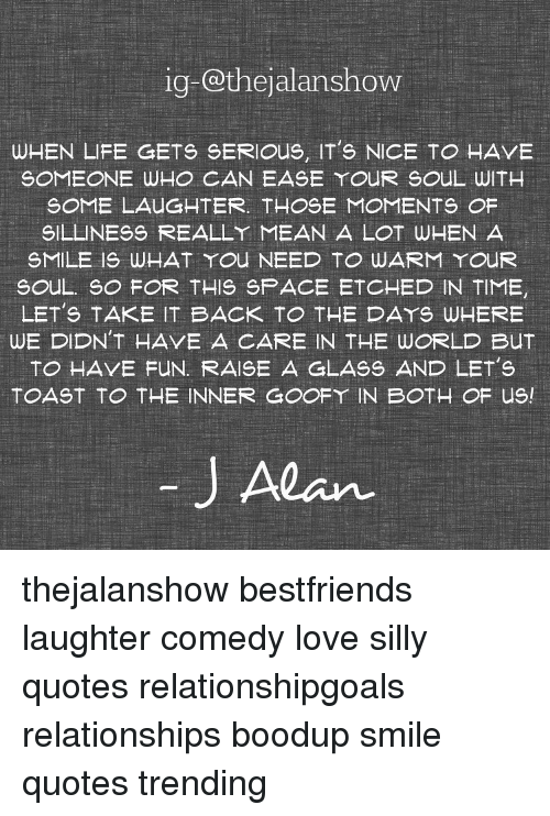 Silly Quotes: ig-o@thejalanshow  WHEN LIFE GETS SERIOUS, IT's NICE TO HAVE  SOMEONE WHO CAN EASE YOUR SOUL WITH  SOME LAUGHTER. THOSE MOMENTS OF  SILLINESS REALLY MEAN A LOT WHEN A  SMILE IS WHAT YOU NEED TO WARM YOUR  SOUL. SO FOR THIS SPACE ETCHED IN TIME,  LET's TAKE IT BACK TO THE DAYS WHERE  WE DIDN'T HAVE A CARE IN THE WORLD But  TO HAVE FUN. RAISE A GLASS AND LET's  TOAST TO THE INNER GOOFY IN BOTH OF usl  Alan thejalanshow bestfriends laughter comedy love silly quotes relationshipgoals relationships boodup smile quotes trending