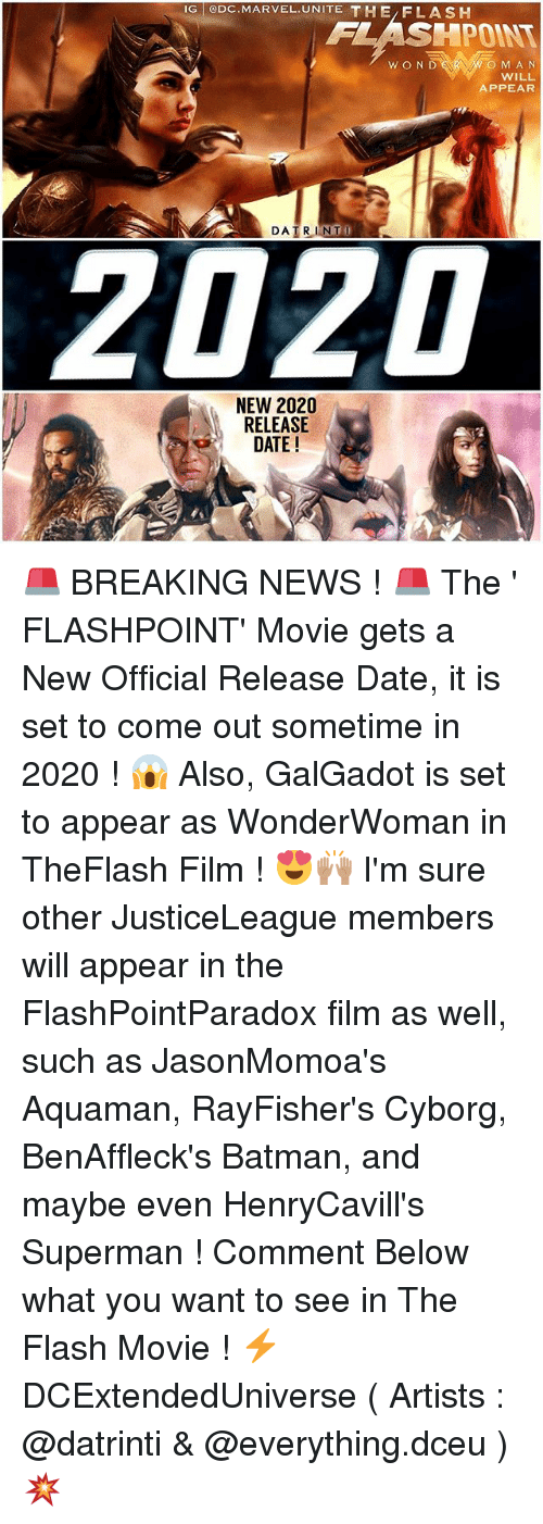 Batman, Memes, and News: IG ODC MARVEL.UNITE THE/FLASH  FLASHPOINT  O M AN  WILL  APPEAR  DATRINTI  2020  NEW 2020  RELEASE  DATE! 🚨 BREAKING NEWS ! 🚨 The ' FLASHPOINT' Movie gets a New Official Release Date, it is set to come out sometime in 2020 ! 😱 Also, GalGadot is set to appear as WonderWoman in TheFlash Film ! 😍🙌🏽 I'm sure other JusticeLeague members will appear in the FlashPointParadox film as well, such as JasonMomoa's Aquaman, RayFisher's Cyborg, BenAffleck's Batman, and maybe even HenryCavill's Superman ! Comment Below what you want to see in The Flash Movie ! ⚡️ DCExtendedUniverse ( Artists : @datrinti & @everything.dceu ) 💥