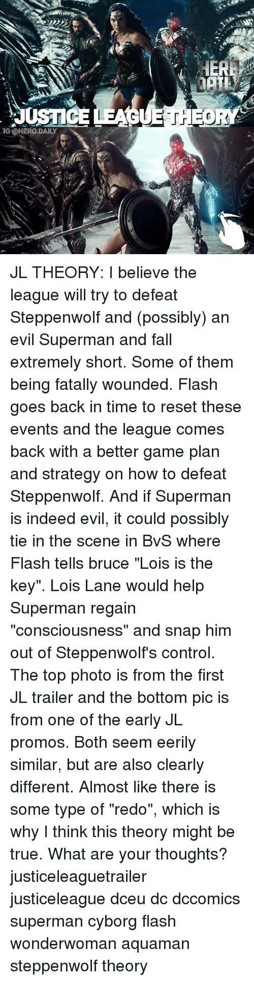 """Fall, Memes, and Superman: IG OHERO DAILY JL THEORY: I believe the league will try to defeat Steppenwolf and (possibly) an evil Superman and fall extremely short. Some of them being fatally wounded. Flash goes back in time to reset these events and the league comes back with a better game plan and strategy on how to defeat Steppenwolf. And if Superman is indeed evil, it could possibly tie in the scene in BvS where Flash tells bruce """"Lois is the key"""". Lois Lane would help Superman regain """"consciousness"""" and snap him out of Steppenwolf's control. The top photo is from the first JL trailer and the bottom pic is from one of the early JL promos. Both seem eerily similar, but are also clearly different. Almost like there is some type of """"redo"""", which is why I think this theory might be true. What are your thoughts? justiceleaguetrailer justiceleague dceu dc dccomics superman cyborg flash wonderwoman aquaman steppenwolf theory"""