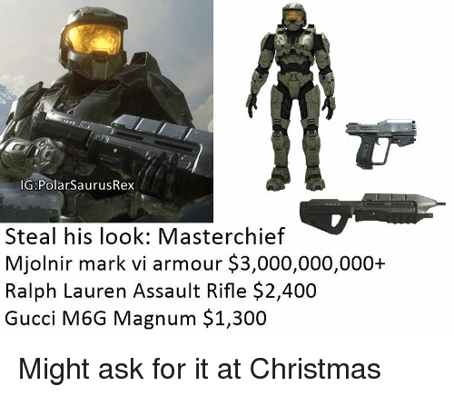 Ralph Lauren: IG:PolarSaurusRex  Steal his look: Masterchief  Mjolnir mark vi armour $3,000,000,000+  Ralph Lauren Assault Rifle $2,400  Gucci M6G Magnum $1,300 Might ask for it at Christmas