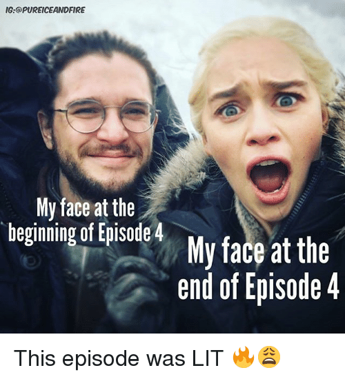 begining: IG:@PUREICEANDFIRE  My face at the  begining of isdeMy face at thie  end of Episode 4 This episode was LIT 🔥😩