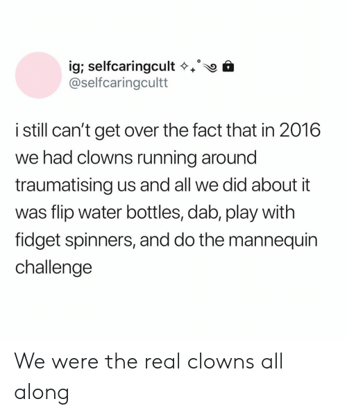 Clowns: ig; selfcaringcult  @selfcaringcultt  istill can't get over the fact that in 2016  we had clowns running around  traumatising us and all we did about it  was flip water bottles, dab, play with  fidget spinners, and do the mannequin  challenge We were the real clowns all along