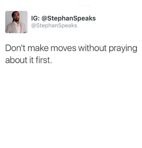 Memes, 🤖, and First: IG: @StephanSpeaks  @StephanSpeaks  Don't make moves without praying  about it first.