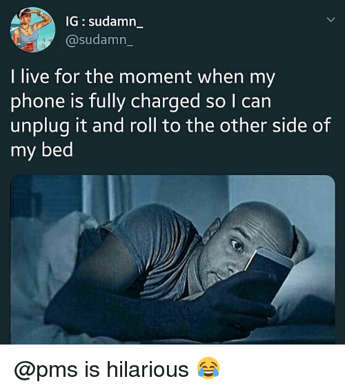 Memes, Phone, and Live: IG: sudamn_  @sudamn_  I live for the moment when my  phone is fully charged so I carn  unplug it and roll to the other side of  my bed @pms is hilarious 😂