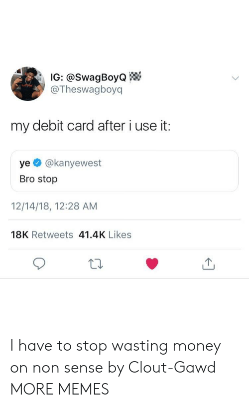 Gawd: IG: @SwagBoyo  @Theswagboyq  my debit card after i use it:  ye @kanyewest  Bro stop  12/14/18, 12:28 AM  18K Retweets 41.4K Likes I have to stop wasting money on non sense by Clout-Gawd MORE MEMES