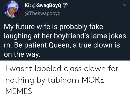 Future Wife: IG: @SwagBoyo*  @Theswagboyq  My future wife is probably fake  laughing at her boyfriend's lame jokes  rn. Be patient Queen, a true clown is  on the way. I wasnt labeled class clown for nothing by tabinom MORE MEMES