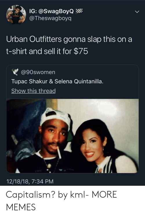 Tupac Shakur: IG: @SwagBoyQ  @Theswagboyq  Urban Outfitters gonna slap this on a  t-shirt and sell it for $75  @90swomen  Tupac Shakur & Selena Quintanilla  Show this thread  12/18/18, 7:34 PM Capitalism? by kml- MORE MEMES