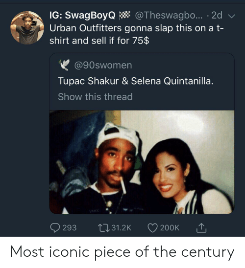 Tupac: IG: SwagBoyQ  Urban Outfitters gonna slap this on a t-  shirt and sell if for 75$  @Theswagbo... 2d  @90swomen  Tupac Shakur & Selena Quintanilla.  Show this thread  VMX  L31.2K  293  200K Most iconic piece of the century