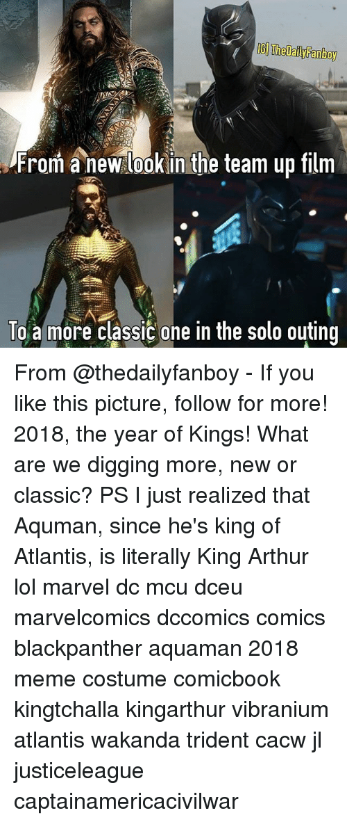Arthur, Lol, and Meme: IG The Dail Fanboy  From new look in the team up film  To a more classic one in the solo outing From @thedailyfanboy - If you like this picture, follow for more! 2018, the year of Kings! What are we digging more, new or classic? PS I just realized that Aquman, since he's king of Atlantis, is literally King Arthur lol marvel dc mcu dceu marvelcomics dccomics comics blackpanther aquaman 2018 meme costume comicbook kingtchalla kingarthur vibranium atlantis wakanda trident cacw jl justiceleague captainamericacivilwar