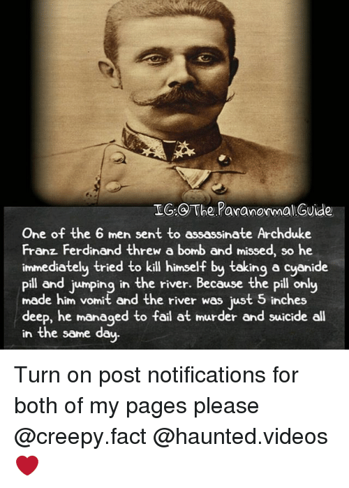 Creepy, Fail, and Memes: IG The Paranormal Guide  One of the 6 men sent to assassinate Archduke  Franz Ferdinand threw a bomb and missed, so he  immediately tried to kill himself by taking a cyanide  Pill and jumping in the river. Because the Pill only  made him vomit and the river was just 5 inches  deep, he managed to fail at murder and suicide all  in the same day. Turn on post notifications for both of my pages please @creepy.fact @haunted.videos ❤