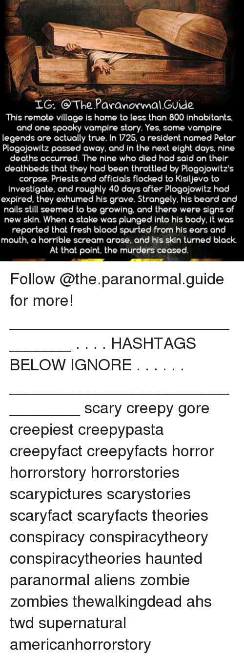 hashtags: IG. @The Paranormal.GUide  This remote village is home to less than 800 inhabitants,  and one spooky vampire story. Yes, some vampire  legends are actually true. In 1725, a resident named Petar  Plogojowitz passed away, and in the next eight days, nine  deaths ocCurred. The nine wh  o died had said on their  deathbeds that they had been throttled by Plogojowitz's  corpse. Priests and officials flocked to Kisiljevo to  investigate, and roughly 40 days after Plogojowitz had  expired, they exhumed his grave. Strangely, his beard and  nails still seemed to be growing, and there were signs of  new skin. When a stake was plungeo into hiS body, it was  reported that fresh blood spurted from his ears and  mouth, a horrible scream arose, and his skin turned black.  At that point, the murders ceased. Follow @the.paranormal.guide for more! ________________________________ . . . . HASHTAGS BELOW IGNORE . . . . . . _________________________________ scary creepy gore creepiest creepypasta creepyfact creepyfacts horror horrorstory horrorstories scarypictures scarystories scaryfact scaryfacts theories conspiracy conspiracytheory conspiracytheories haunted paranormal aliens zombie zombies thewalkingdead ahs twd supernatural americanhorrorstory