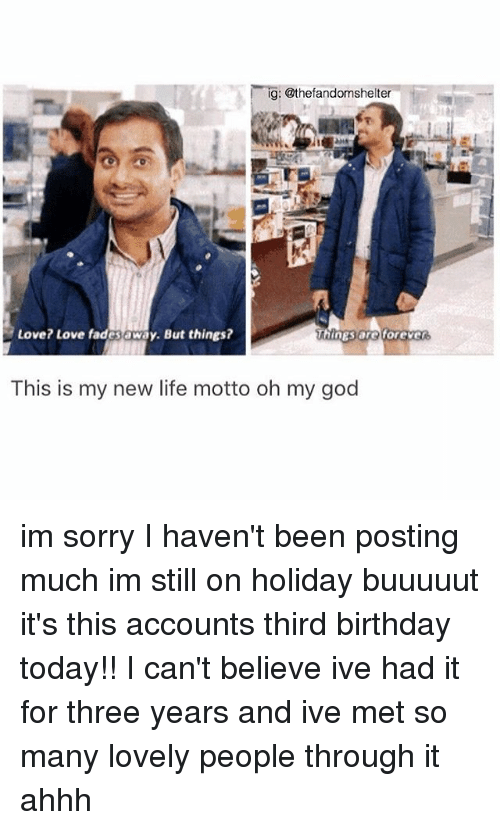 Birthday, God, and Life: ig: @thefandomshelter  Love? Love fadesaway. But things?  Things aro  This is my new life motto oh my god im sorry I haven't been posting much im still on holiday buuuuut it's this accounts third birthday today!! I can't believe ive had it for three years and ive met so many lovely people through it ahhh